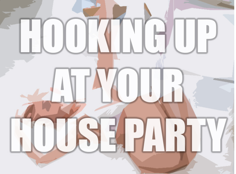 HOW TO HOOK UP AT YOUR HOUSE PARTY