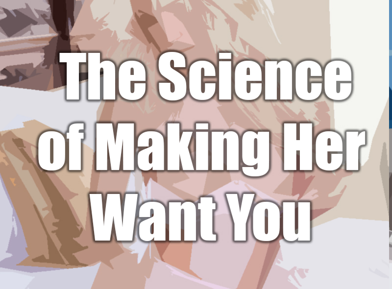 The science of making her want you